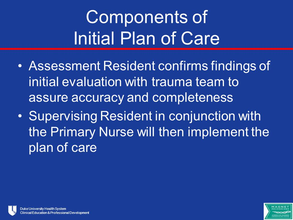 Duke University Health System Clinical Education & Professional Development Components of Initial Plan of Care Assessment Resident confirms findings of initial evaluation with trauma team to assure accuracy and completeness Supervising Resident in conjunction with the Primary Nurse will then implement the plan of care