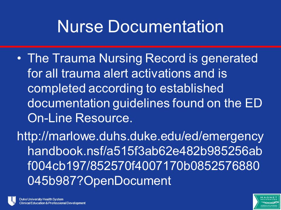 Duke University Health System Clinical Education & Professional Development Nurse Documentation The Trauma Nursing Record is generated for all trauma alert activations and is completed according to established documentation guidelines found on the ED On-Line Resource.