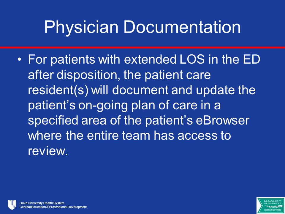 Duke University Health System Clinical Education & Professional Development Physician Documentation For patients with extended LOS in the ED after disposition, the patient care resident(s) will document and update the patient's on-going plan of care in a specified area of the patient's eBrowser where the entire team has access to review.