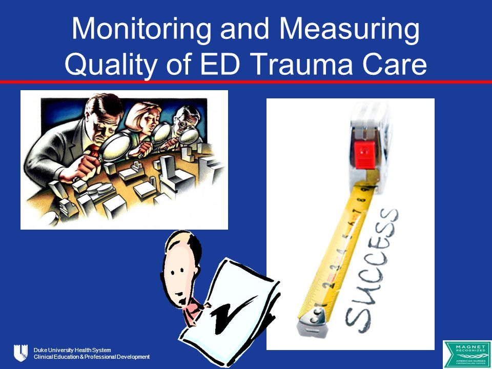 Duke University Health System Clinical Education & Professional Development Monitoring and Measuring Quality of ED Trauma Care