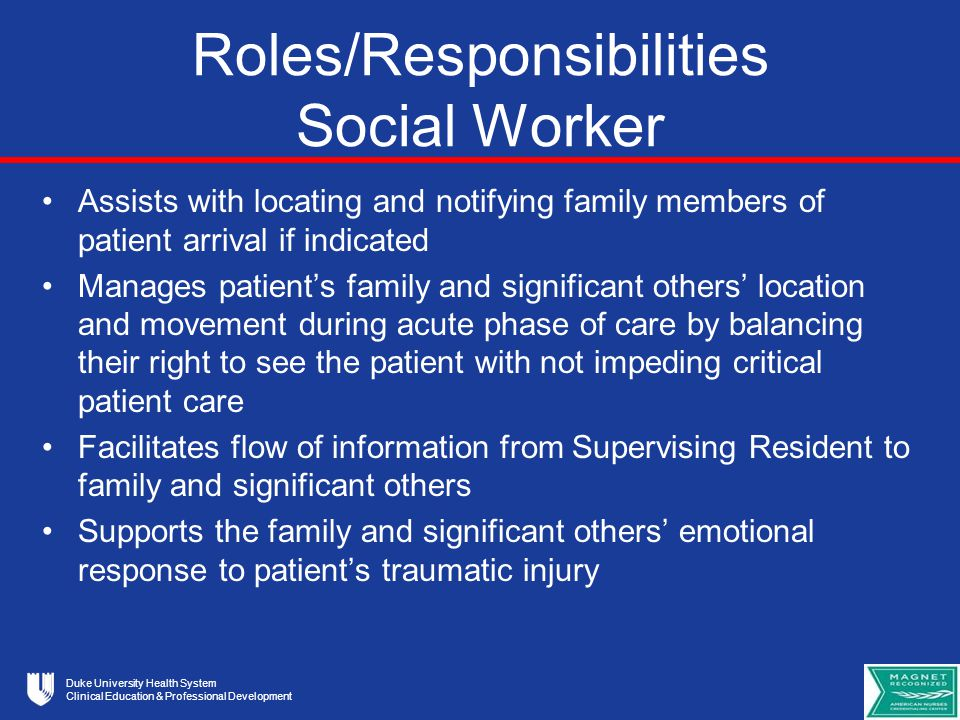 Duke University Health System Clinical Education & Professional Development Roles/Responsibilities Social Worker Assists with locating and notifying family members of patient arrival if indicated Manages patient's family and significant others' location and movement during acute phase of care by balancing their right to see the patient with not impeding critical patient care Facilitates flow of information from Supervising Resident to family and significant others Supports the family and significant others' emotional response to patient's traumatic injury
