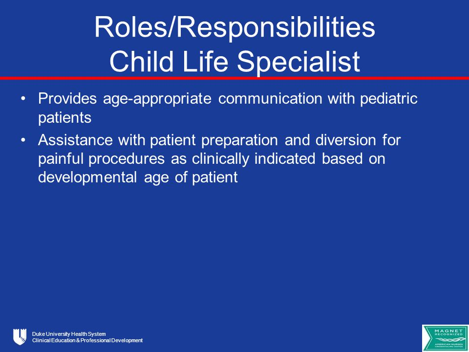 Duke University Health System Clinical Education & Professional Development Roles/Responsibilities Child Life Specialist Provides age-appropriate communication with pediatric patients Assistance with patient preparation and diversion for painful procedures as clinically indicated based on developmental age of patient