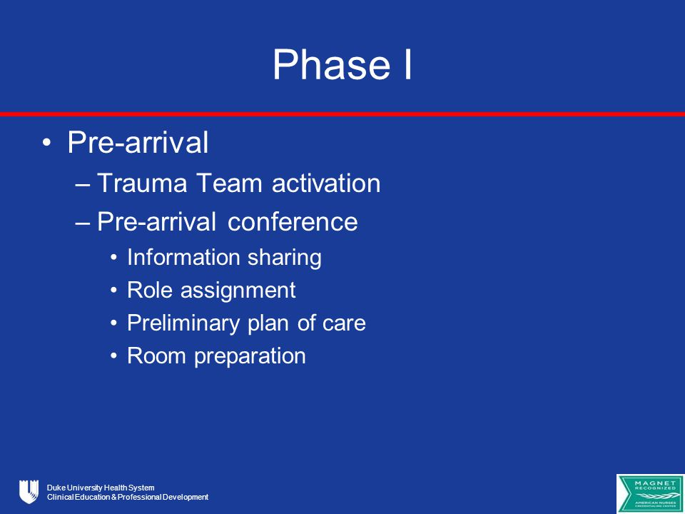 Duke University Health System Clinical Education & Professional Development Components of Pre-Arrival Conference Any team member can initiate the Pre-Arrival Conference however the preliminary plan of care is established by the trauma resuscitation team led by the Supervising Resident The goal is that it is done and the conversation is focused solely on preparation of the team for the arriving patient Available information is relayed to team members Trauma Resuscitation Team roles are assigned Trauma members don PPE attire and apply Role Stickers cont.