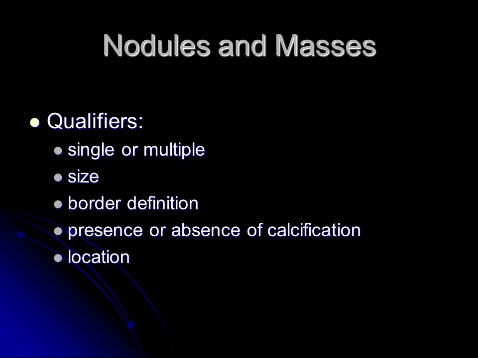 Nodules and Masses Qualifiers: Qualifiers: single or multiple single or multiple size size border definition border definition presence or absence of