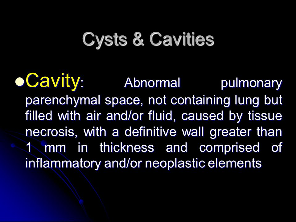 Cysts & Cavities Cavity : Abnormal pulmonary parenchymal space, not containing lung but filled with air and/or fluid, caused by tissue necrosis, with