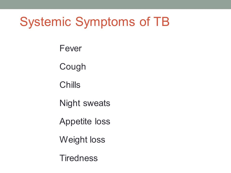 Systemic Symptoms of TB Fever Cough Chills Night sweats Appetite loss Weight loss Tiredness