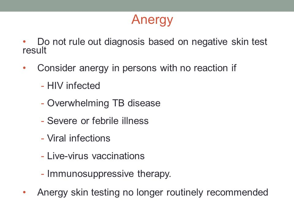 Anergy Do not rule out diagnosis based on negative skin test result Consider anergy in persons with no reaction if - HIV infected - Overwhelming TB disease - Severe or febrile illness - Viral infections - Live-virus vaccinations - Immunosuppressive therapy.