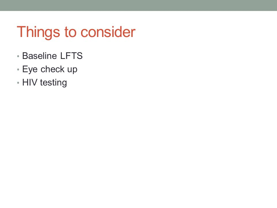 Things to consider Baseline LFTS Eye check up HIV testing