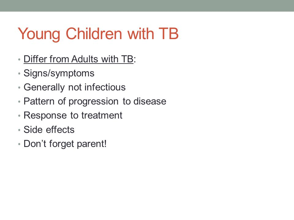 Young Children with TB Differ from Adults with TB: Signs/symptoms Generally not infectious Pattern of progression to disease Response to treatment Side effects Don't forget parent!