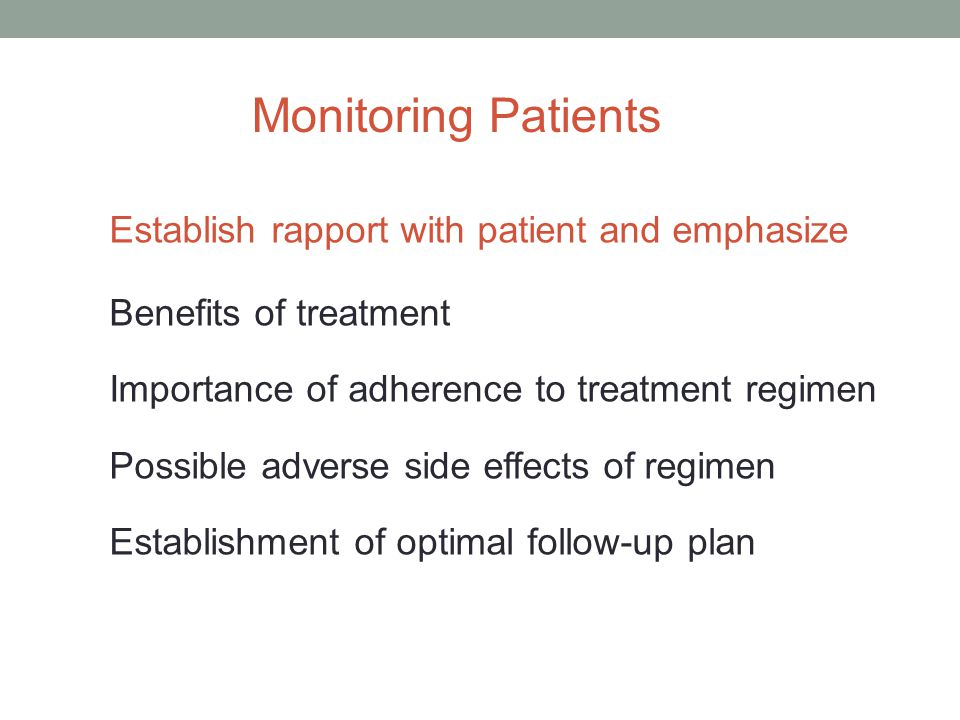 Monitoring Patients Establish rapport with patient and emphasize Benefits of treatment Importance of adherence to treatment regimen Possible adverse side effects of regimen Establishment of optimal follow-up plan