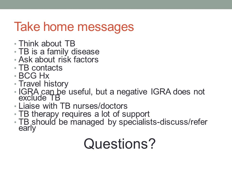 Take home messages Think about TB TB is a family disease Ask about risk factors TB contacts BCG Hx Travel history IGRA can be useful, but a negative IGRA does not exclude TB Liaise with TB nurses/doctors TB therapy requires a lot of support TB should be managed by specialists-discuss/refer early Questions