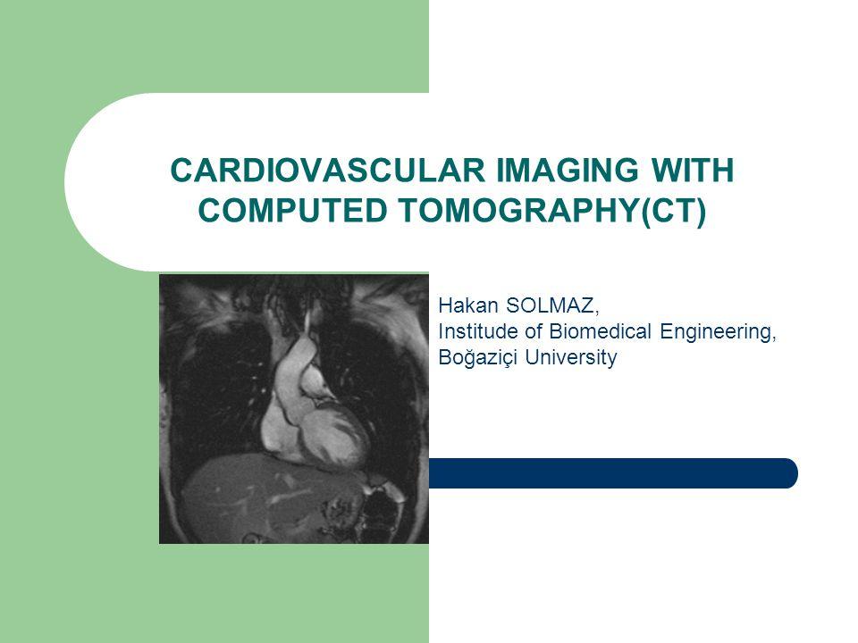 CARDIOVASCULAR IMAGING WITH COMPUTED TOMOGRAPHY(CT) Hakan SOLMAZ, Institude of Biomedical Engineering, Boğaziçi University