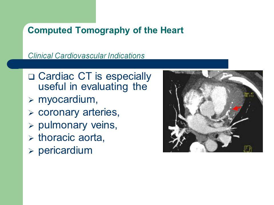 Computed Tomography of the Heart Clinical Cardiovascular Indications  Cardiac CT is especially useful in evaluating the  myocardium,  coronary arteries,  pulmonary veins,  thoracic aorta,  pericardium
