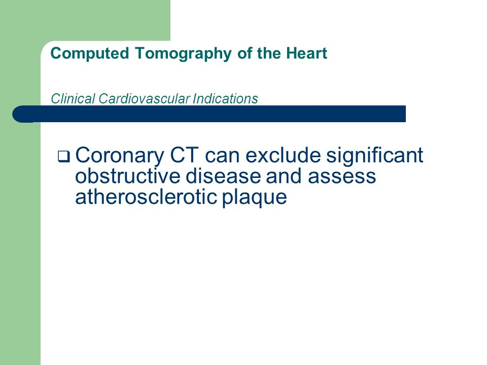 Computed Tomography of the Heart Clinical Cardiovascular Indications  Coronary CT can exclude significant obstructive disease and assess atherosclerotic plaque