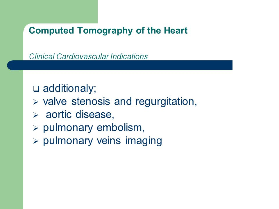 Computed Tomography of the Heart Clinical Cardiovascular Indications  additionaly;  valve stenosis and regurgitation,  aortic disease,  pulmonary embolism,  pulmonary veins imaging