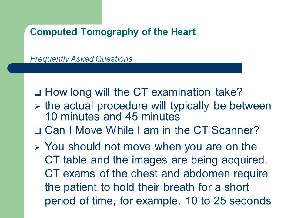 Computed Tomography of the Heart Frequently Asked Questions  How long will the CT examination take.