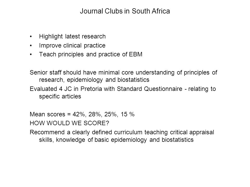 Journal Clubs in South Africa Highlight latest research Improve clinical practice Teach principles and practice of EBM Senior staff should have minimal core understanding of principles of research, epidemiology and biostatistics Evaluated 4 JC in Pretoria with Standard Questionnaire - relating to specific articles Mean scores = 42%, 28%, 25%, 15 % HOW WOULD WE SCORE.