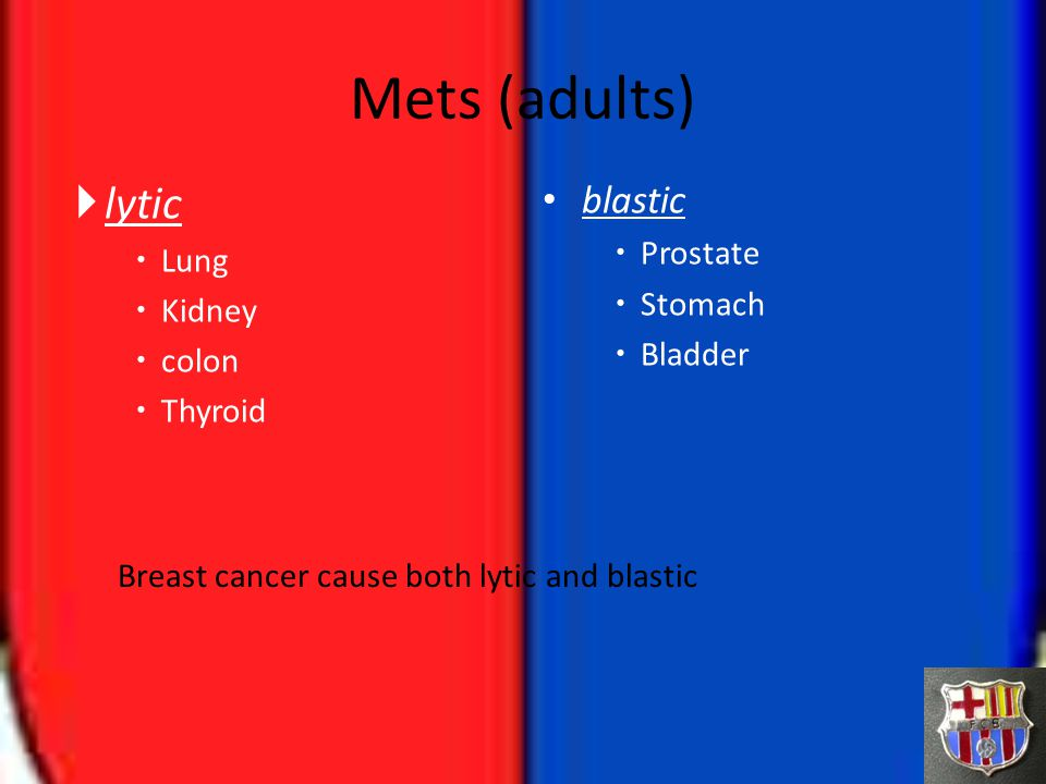 Mets (adults)  lytic  Lung  Kidney  colon  Thyroid blastic  Prostate  Stomach  Bladder Breast cancer cause both lytic and blastic