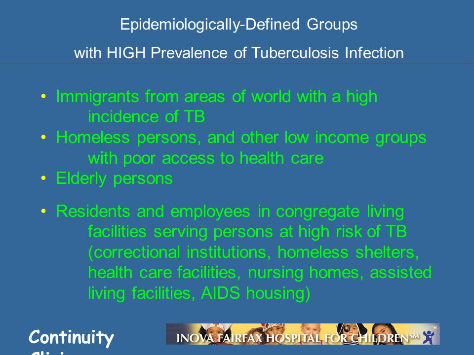 Continuity Clinic Immigrants from areas of world with a high incidence of TB Homeless persons, and other low income groups with poor access to health