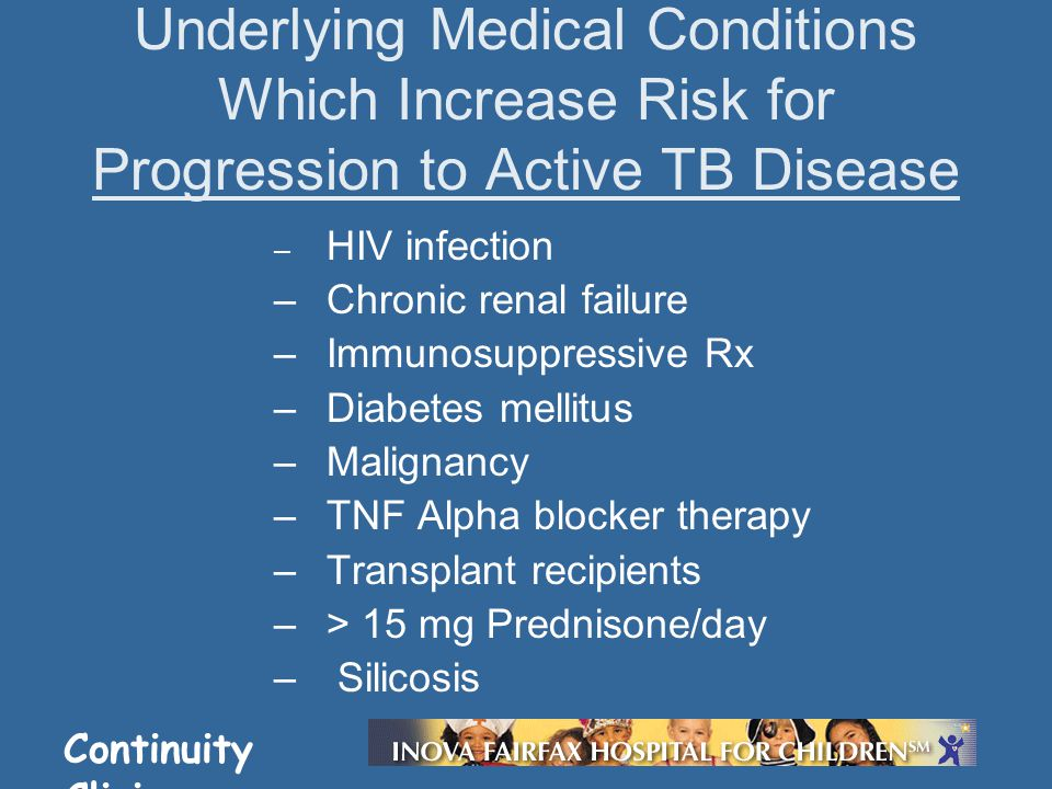 Continuity Clinic – HIV infection –Chronic renal failure –Immunosuppressive Rx –Diabetes mellitus –Malignancy –TNF Alpha blocker therapy –Transplant recipients –> 15 mg Prednisone/day – Silicosis Underlying Medical Conditions Which Increase Risk for Progression to Active TB Disease
