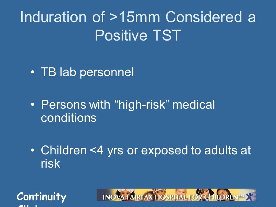 Continuity Clinic TB lab personnel Persons with high-risk medical conditions Children <4 yrs or exposed to adults at risk Induration of >15mm Considered a Positive TST