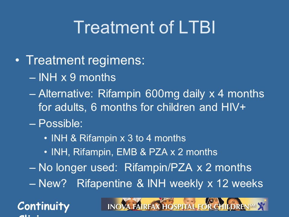 Continuity Clinic Treatment regimens: –INH x 9 months –Alternative: Rifampin 600mg daily x 4 months for adults, 6 months for children and HIV+ –Possible: INH & Rifampin x 3 to 4 months INH, Rifampin, EMB & PZA x 2 months –No longer used: Rifampin/PZA x 2 months –New.