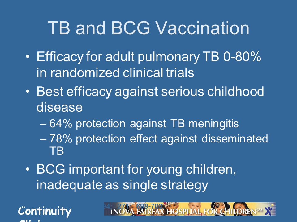 Continuity Clinic Efficacy for adult pulmonary TB 0-80% in randomized clinical trials Best efficacy against serious childhood disease –64% protection against TB meningitis –78% protection effect against disseminated TB BCG important for young children, inadequate as single strategy Colditz GA et al.