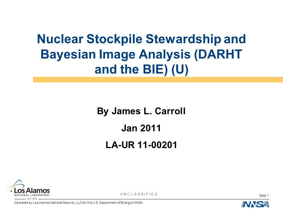 Operated by Los Alamos National Security, LLC for the U.S. Department of Energy's NNSA U N C L A S S I F I E D Slide 1 Nuclear Stockpile Stewardship a