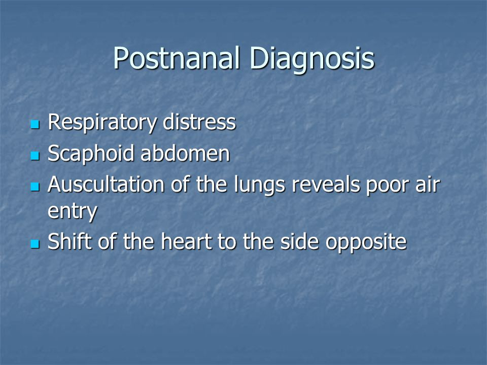 Postnanal Diagnosis Respiratory distress Scaphoid abdomen Auscultation of the lungs reveals poor air entry Shift of the heart to the side opposite