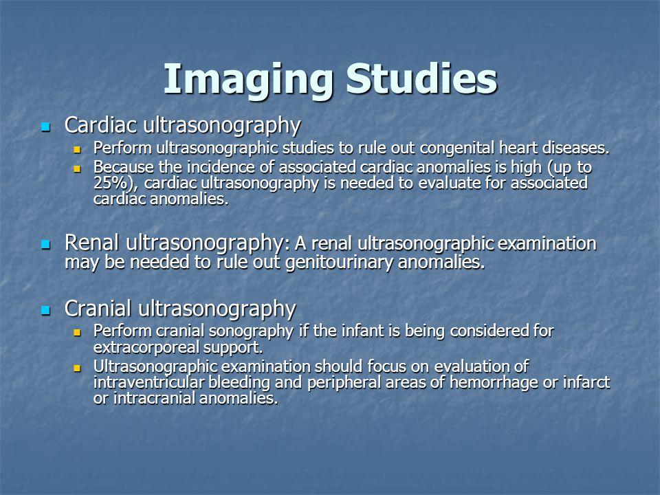 Imaging Studies Cardiac ultrasonography Cardiac ultrasonography Perform ultrasonographic studies to rule out congenital heart diseases. Perform ultras