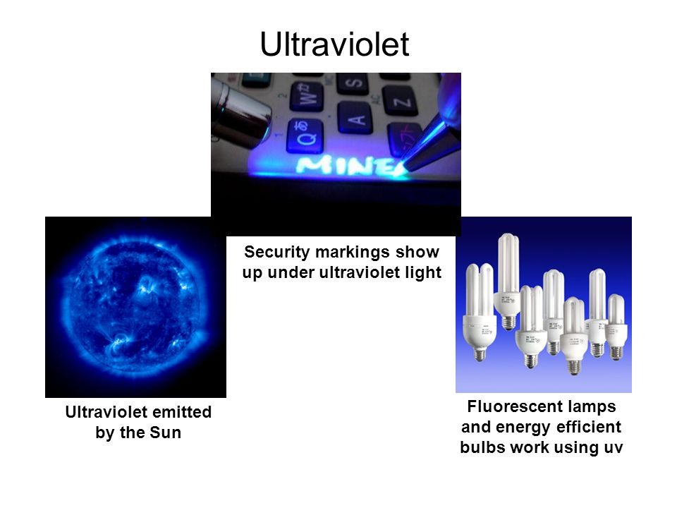 Ultraviolet Ultraviolet emitted by the Sun Fluorescent lamps and energy efficient bulbs work using uv Security markings show up under ultraviolet ligh