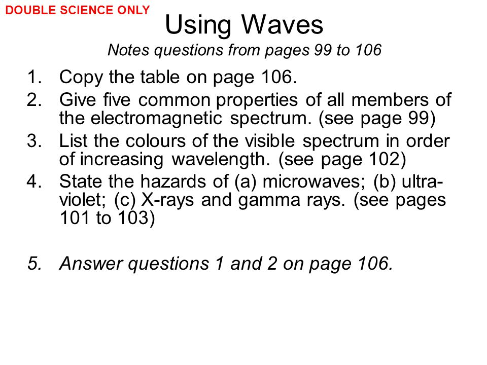Using Waves Notes questions from pages 99 to 106 1.Copy the table on page 106. 2.Give five common properties of all members of the electromagnetic spe