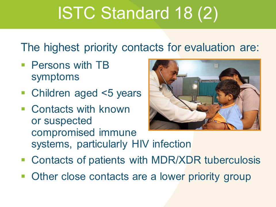 ISTC Standard 18 (2) The highest priority contacts for evaluation are:  Persons with TB symptoms  Children aged <5 years  Contacts with known or suspected compromised immune systems, particularly HIV infection  Contacts of patients with MDR/XDR tuberculosis  Other close contacts are a lower priority group