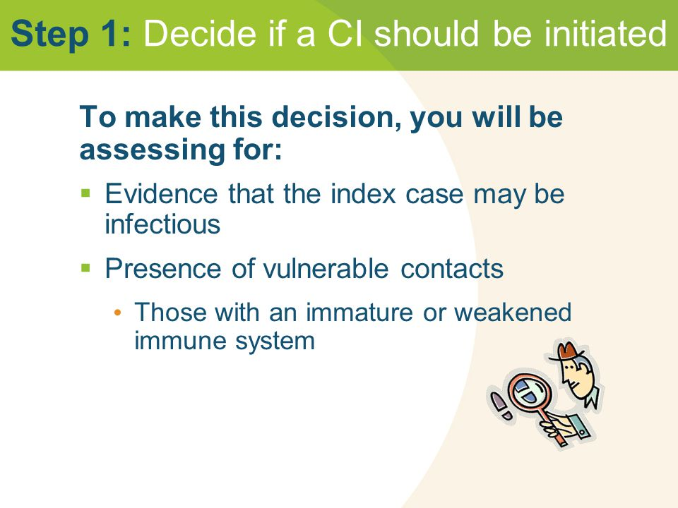 Step 1: Decide if a CI should be initiated To make this decision, you will be assessing for:  Evidence that the index case may be infectious  Presence of vulnerable contacts Those with an immature or weakened immune system