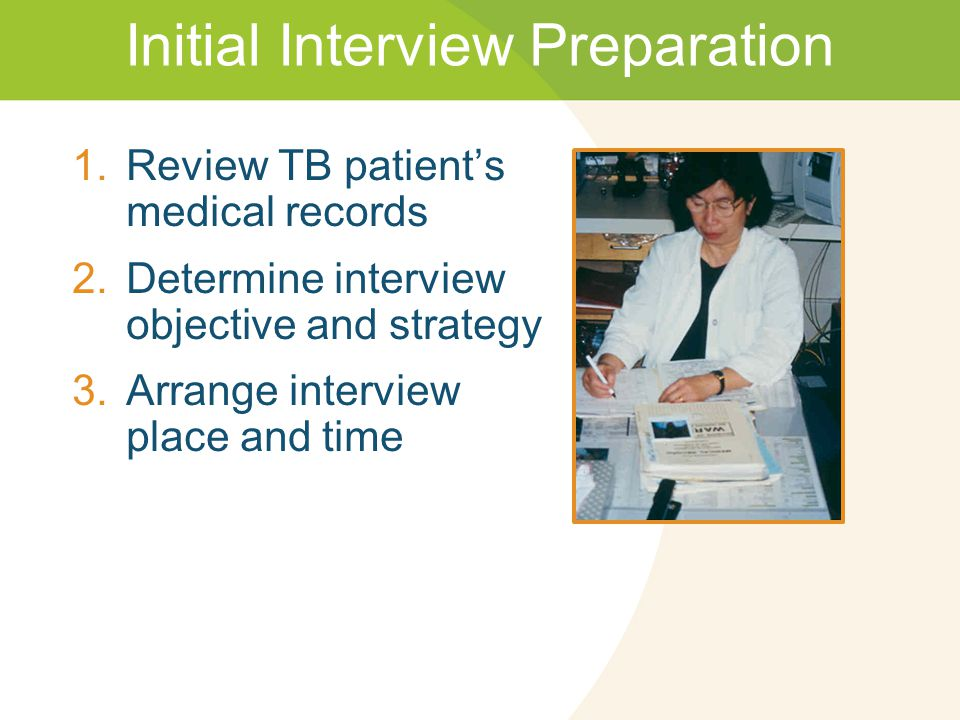 Initial Interview Preparation 1.Review TB patient's medical records 2.Determine interview objective and strategy 3.Arrange interview place and time