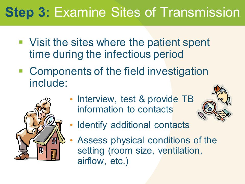 Step 3: Examine Sites of Transmission  Visit the sites where the patient spent time during the infectious period  Components of the field investigation include: Interview, test & provide TB information to contacts Identify additional contacts Assess physical conditions of the setting (room size, ventilation, airflow, etc.)
