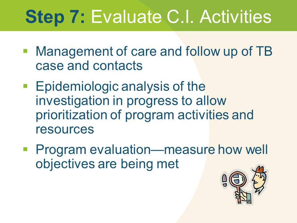 Step 7: Evaluate C.I. Activities  Management of care and follow up of TB case and contacts  Epidemiologic analysis of the investigation in progress