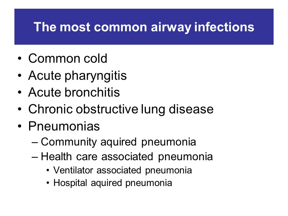 The most common airway infections Common cold Acute pharyngitis Acute bronchitis Chronic obstructive lung disease Pneumonias –Community aquired pneumonia –Health care associated pneumonia Ventilator associated pneumonia Hospital aquired pneumonia