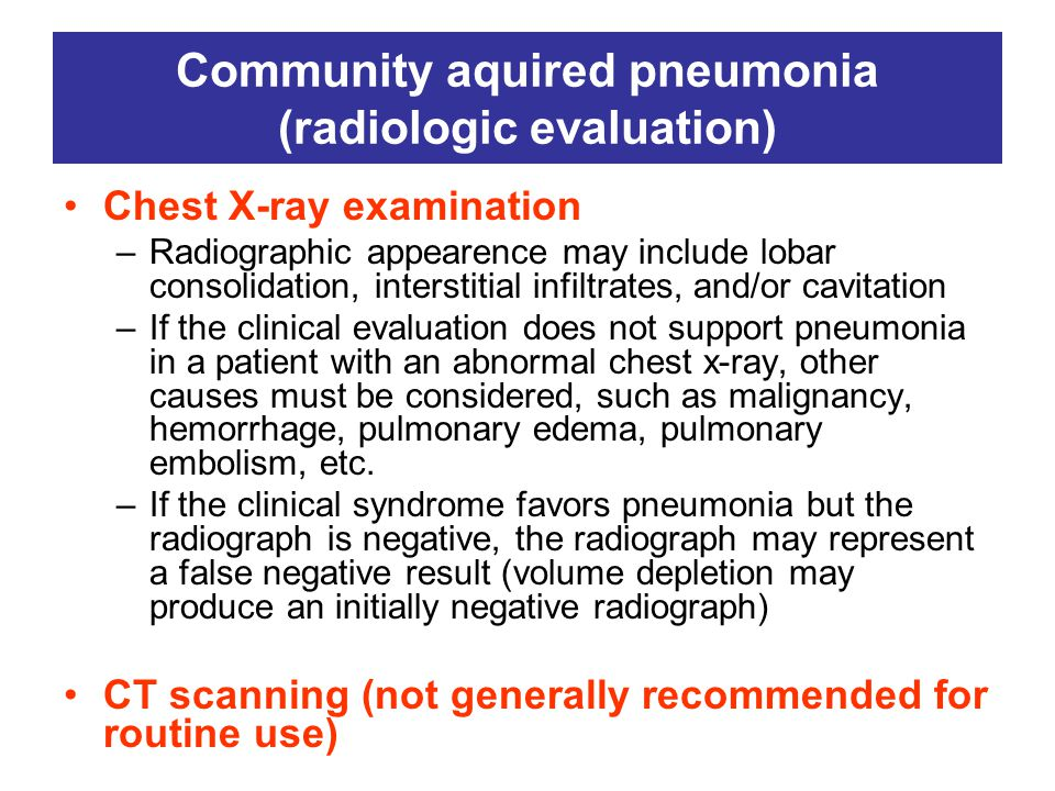 Community aquired pneumonia (radiologic evaluation) Chest X-ray examination –Radiographic appearence may include lobar consolidation, interstitial infiltrates, and/or cavitation –If the clinical evaluation does not support pneumonia in a patient with an abnormal chest x-ray, other causes must be considered, such as malignancy, hemorrhage, pulmonary edema, pulmonary embolism, etc.