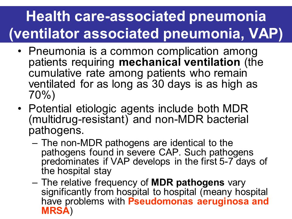 Health care-associated pneumonia (ventilator associated pneumonia, VAP) Pneumonia is a common complication among patients requiring mechanical ventilation (the cumulative rate among patients who remain ventilated for as long as 30 days is as high as 70%) Potential etiologic agents include both MDR (multidrug-resistant) and non-MDR bacterial pathogens.