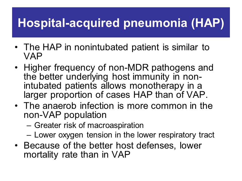 Hospital-acquired pneumonia (HAP) The HAP in nonintubated patient is similar to VAP Higher frequency of non-MDR pathogens and the better underlying host immunity in non- intubated patients allows monotherapy in a larger proportion of cases HAP than of VAP.