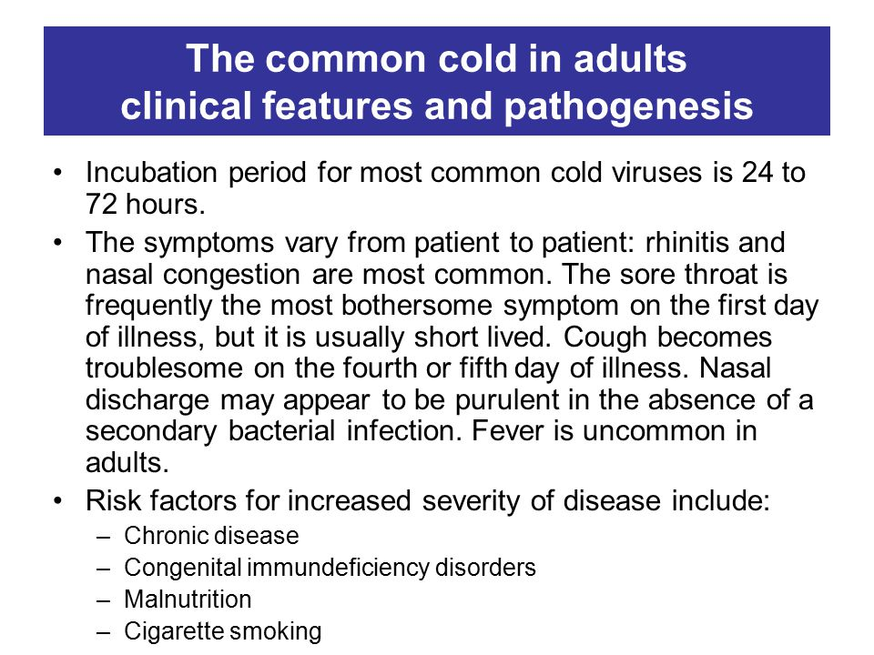 The common cold in adults clinical features and pathogenesis Incubation period for most common cold viruses is 24 to 72 hours.