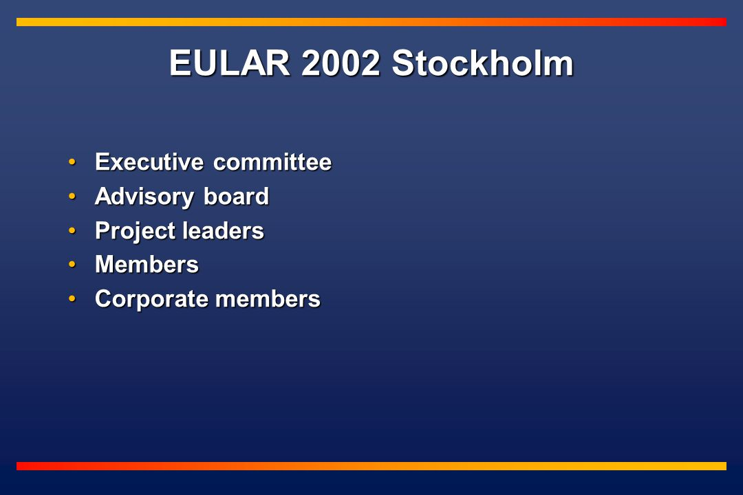 EULAR 2002 Stockholm Executive committeeExecutive committee Advisory boardAdvisory board Project leadersProject leaders MembersMembers Corporate membersCorporate members