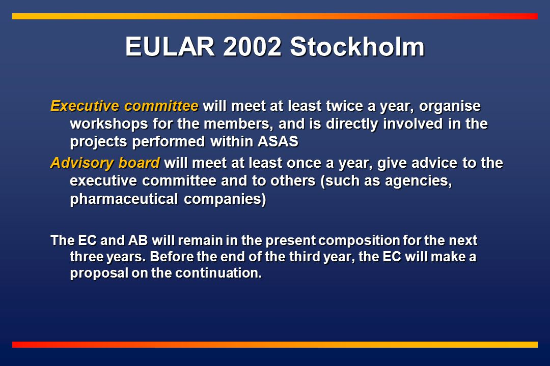 EULAR 2002 Stockholm Executive committee will meet at least twice a year, organise workshops for the members, and is directly involved in the projects performed within ASAS Advisory board will meet at least once a year, give advice to the executive committee and to others (such as agencies, pharmaceutical companies) The EC and AB will remain in the present composition for the next three years.