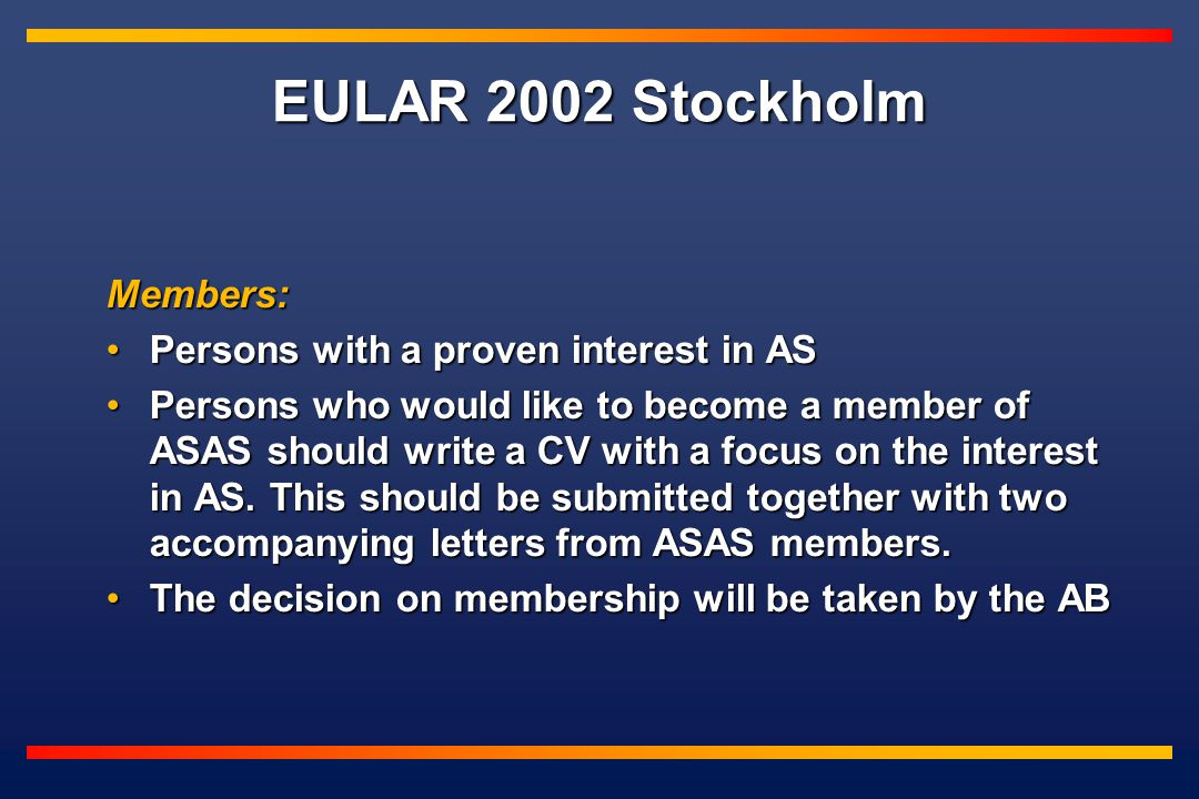EULAR 2002 Stockholm Members: Persons with a proven interest in ASPersons with a proven interest in AS Persons who would like to become a member of ASAS should write a CV with a focus on the interest in AS.