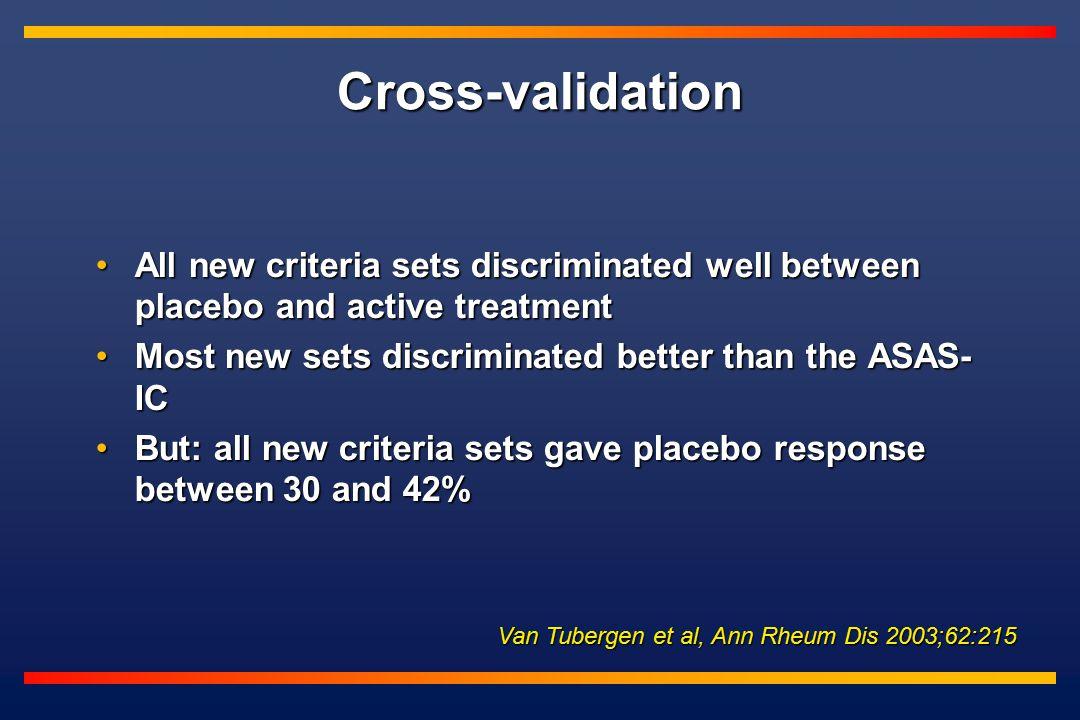 Cross-validation Van Tubergen et al, Ann Rheum Dis 2003;62:215 All new criteria sets discriminated well between placebo and active treatmentAll new criteria sets discriminated well between placebo and active treatment Most new sets discriminated better than the ASAS- ICMost new sets discriminated better than the ASAS- IC But: all new criteria sets gave placebo response between 30 and 42%But: all new criteria sets gave placebo response between 30 and 42%