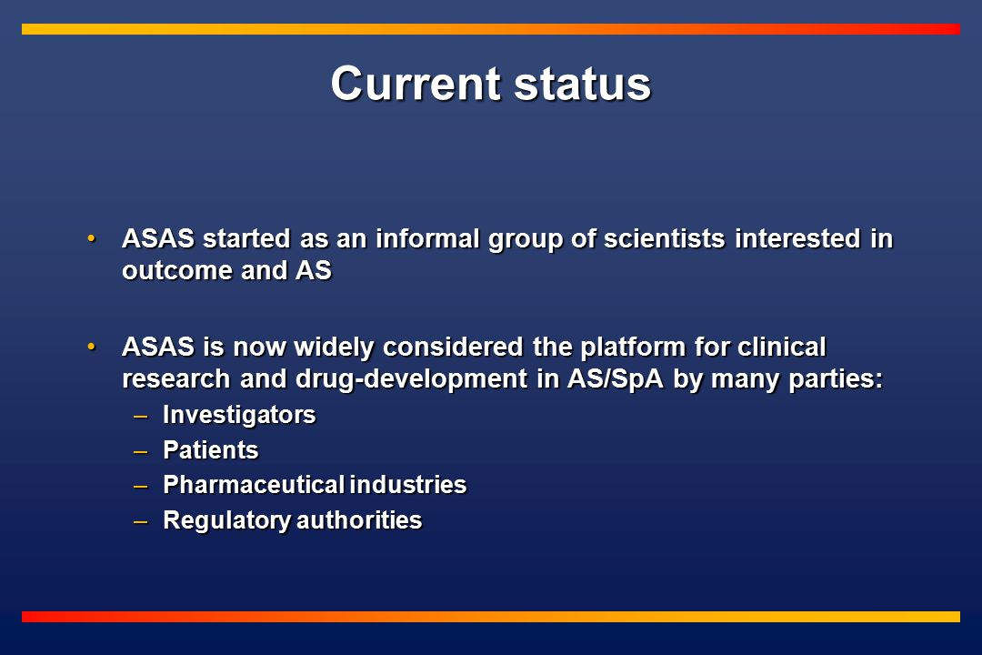 Current status ASAS started as an informal group of scientists interested in outcome and ASASAS started as an informal group of scientists interested in outcome and AS ASAS is now widely considered the platform for clinical research and drug-development in AS/SpA by many parties:ASAS is now widely considered the platform for clinical research and drug-development in AS/SpA by many parties: –Investigators –Patients –Pharmaceutical industries –Regulatory authorities