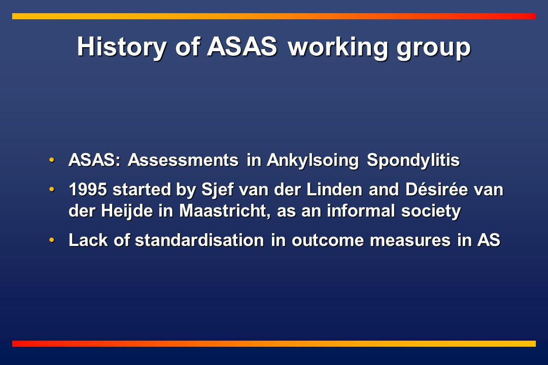 History of ASAS working group ASAS: Assessments in Ankylsoing SpondylitisASAS: Assessments in Ankylsoing Spondylitis 1995 started by Sjef van der Linden and Désirée van der Heijde in Maastricht, as an informal society1995 started by Sjef van der Linden and Désirée van der Heijde in Maastricht, as an informal society Lack of standardisation in outcome measures in ASLack of standardisation in outcome measures in AS