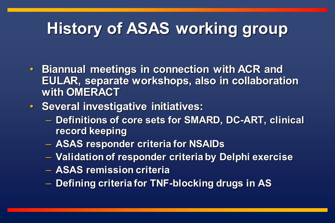 History of ASAS working group Biannual meetings in connection with ACR and EULAR, separate workshops, also in collaboration with OMERACTBiannual meetings in connection with ACR and EULAR, separate workshops, also in collaboration with OMERACT Several investigative initiatives:Several investigative initiatives: –Definitions of core sets for SMARD, DC-ART, clinical record keeping –ASAS responder criteria for NSAIDs –Validation of responder criteria by Delphi exercise –ASAS remission criteria –Defining criteria for TNF-blocking drugs in AS