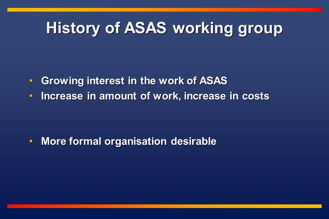 History of ASAS working group Growing interest in the work of ASASGrowing interest in the work of ASAS Increase in amount of work, increase in costsIncrease in amount of work, increase in costs More formal organisation desirableMore formal organisation desirable